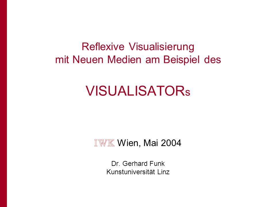 Reflexive Visualisierung mit Neuen Medien am Beispiel des VISUALISATOR s Wien, Mai 2004 Dr.