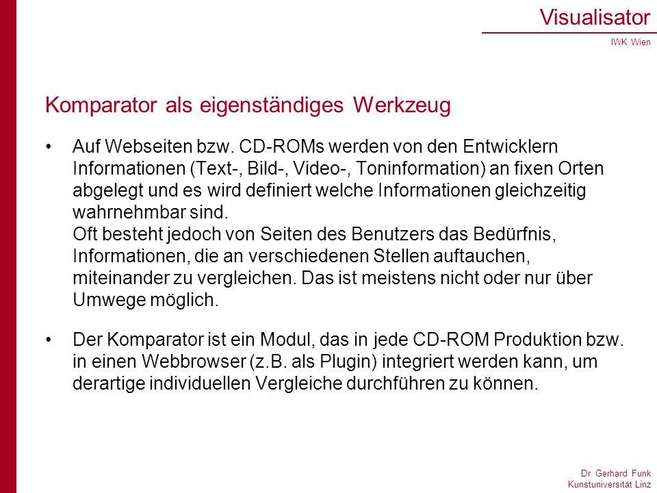 Dr. Gerhard Funk Kunstuniversität Linz Visualisator IWK Wien Komparator als eigenständiges Werkzeug Auf Webseiten bzw. CD-ROMs werden von den Entwickl