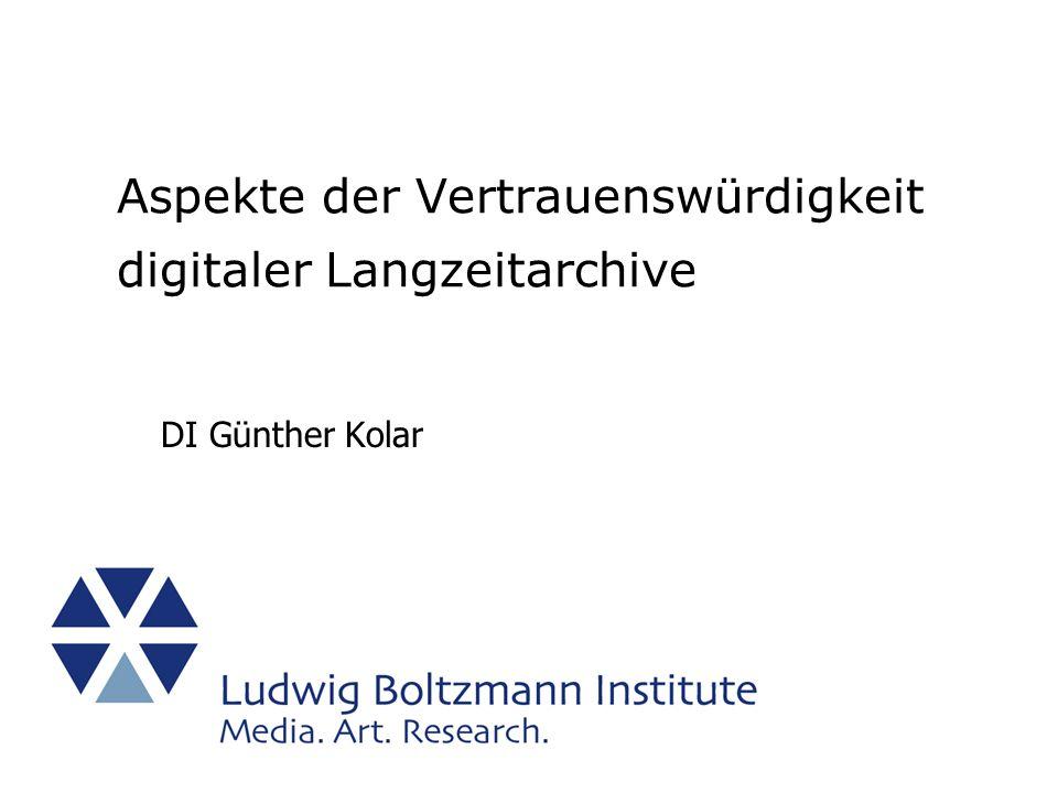 Aspekte der Vertrauenswürdigkeit digitaler Langzeitarchive DI Günther Kolar