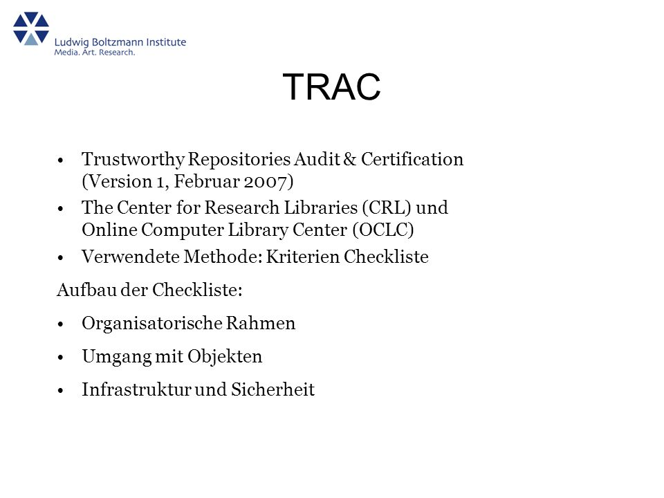 TRAC Trustworthy Repositories Audit & Certification (Version 1, Februar 2007) The Center for Research Libraries (CRL) und Online Computer Library Cent