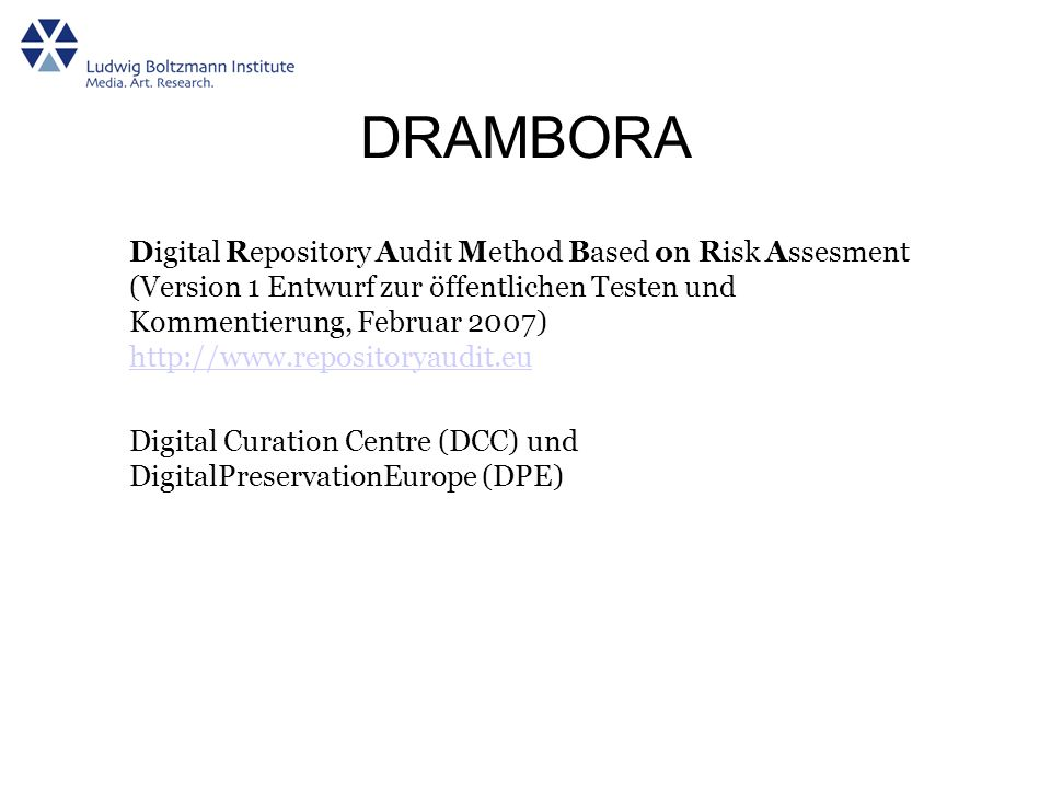 DRAMBORA Digital Repository Audit Method Based on Risk Assesment (Version 1 Entwurf zur öffentlichen Testen und Kommentierung, Februar 2007) http://ww