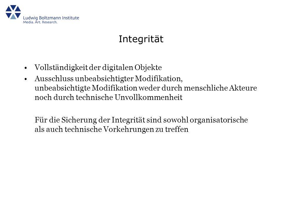 Integrität Vollständigkeit der digitalen Objekte Ausschluss unbeabsichtigter Modifikation, unbeabsichtigte Modifikation weder durch menschliche Akteure noch durch technische Unvollkommenheit Für die Sicherung der Integrität sind sowohl organisatorische als auch technische Vorkehrungen zu treffen