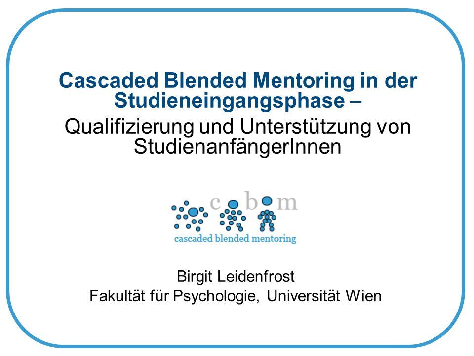 Cascaded Blended Mentoring in der Studieneingangsphase – Qualifizierung und Unterstützung von StudienanfängerInnen Birgit Leidenfrost Fakultät für Psychologie, Universität Wien