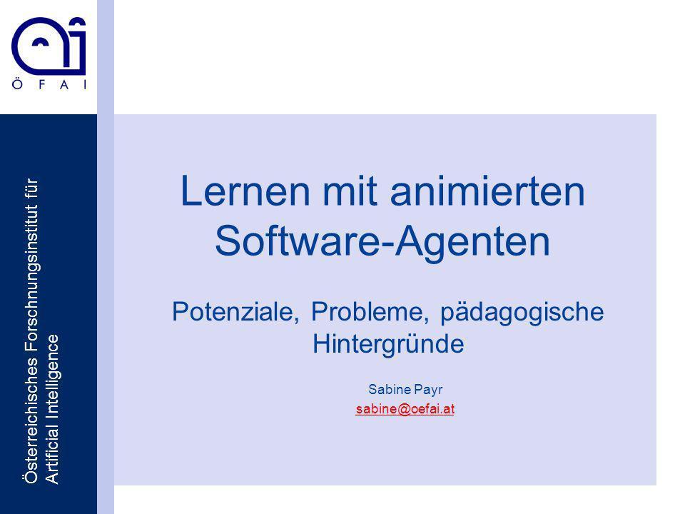 Österreichisches Forschnungsinstitut für Artificial Intelligence Lernen mit animierten Software-Agenten Potenziale, Probleme, pädagogische Hintergründe Sabine Payr sabine@oefai.at