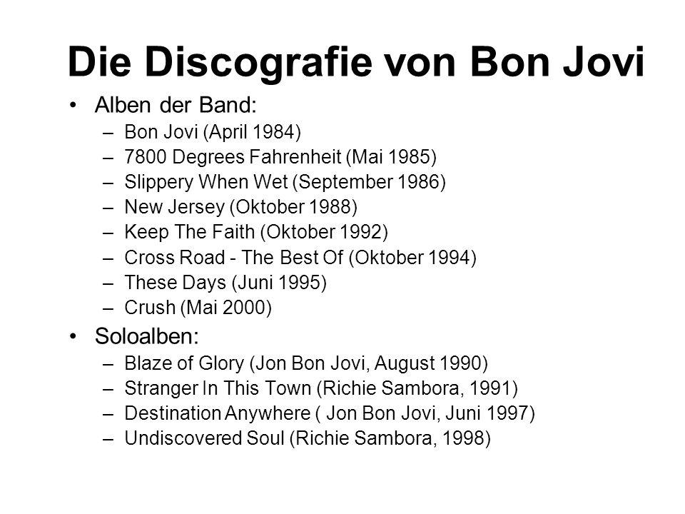 Die Discografie von Bon Jovi Alben der Band: –Bon Jovi (April 1984) –7800 Degrees Fahrenheit (Mai 1985) –Slippery When Wet (September 1986) –New Jersey (Oktober 1988) –Keep The Faith (Oktober 1992) –Cross Road - The Best Of (Oktober 1994) –These Days (Juni 1995) –Crush (Mai 2000) Soloalben: –Blaze of Glory (Jon Bon Jovi, August 1990) –Stranger In This Town (Richie Sambora, 1991) –Destination Anywhere ( Jon Bon Jovi, Juni 1997) –Undiscovered Soul (Richie Sambora, 1998)