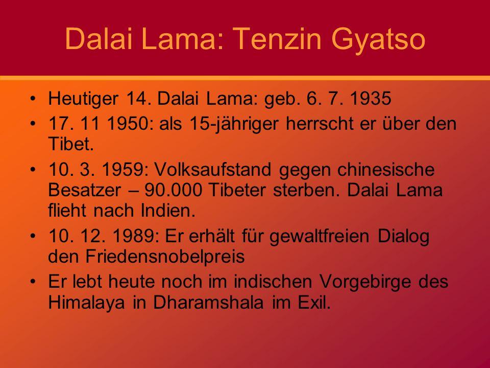 Dalai Lama: Tenzin Gyatso Heutiger 14. Dalai Lama: geb. 6. 7. 1935 17. 11 1950: als 15-jähriger herrscht er über den Tibet. 10. 3. 1959: Volksaufstand