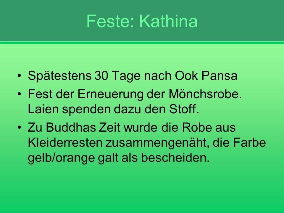 Feste: Kathina Spätestens 30 Tage nach Ook Pansa Fest der Erneuerung der Mönchsrobe. Laien spenden dazu den Stoff. Zu Buddhas Zeit wurde die Robe aus