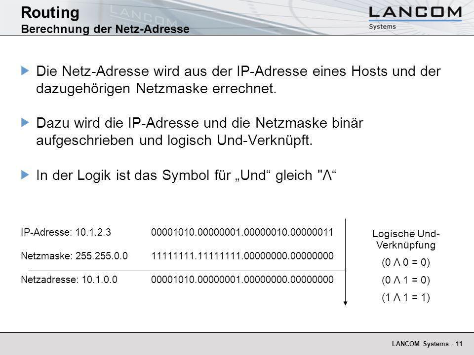 LANCOM Systems - 11 Routing Berechnung der Netz-Adresse Logische Und- Verknüpfung (0 Λ 0 = 0) (0 Λ 1 = 0) (1 Λ 1 = 1) Die Netz-Adresse wird aus der IP