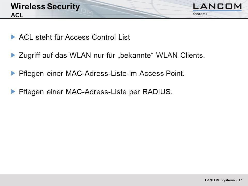 LANCOM Systems - 17 Wireless Security ACL ACL steht für Access Control List Zugriff auf das WLAN nur für bekannte WLAN-Clients. Pflegen einer MAC-Adre