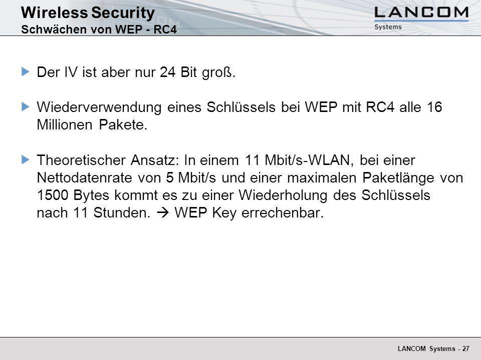 LANCOM Systems - 27 Wireless Security Schwächen von WEP - RC4 Der IV ist aber nur 24 Bit groß. Wiederverwendung eines Schlüssels bei WEP mit RC4 alle
