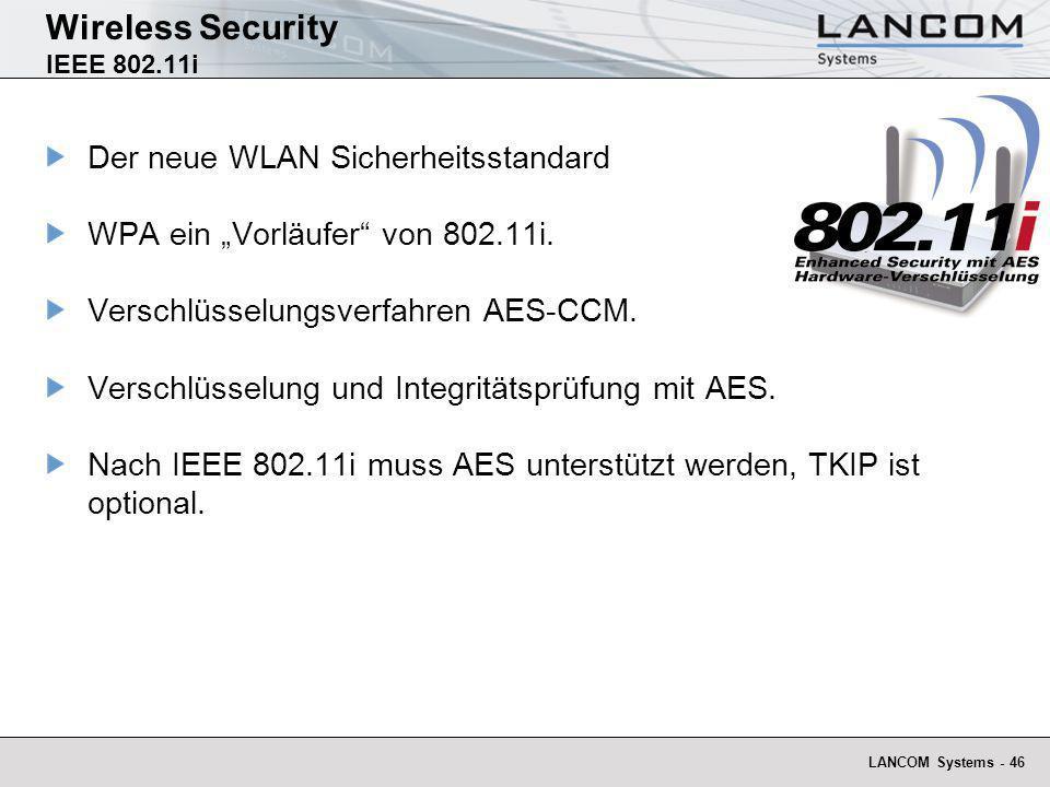 LANCOM Systems - 46 Wireless Security IEEE 802.11i Der neue WLAN Sicherheitsstandard WPA ein Vorläufer von 802.11i. Verschlüsselungsverfahren AES-CCM.