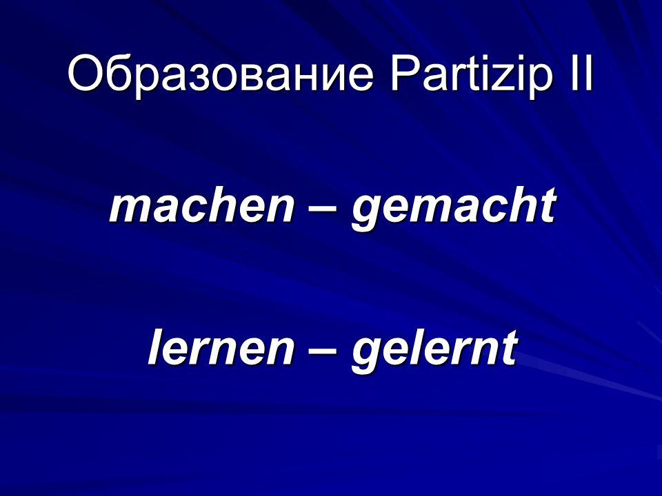 Образование Partizip II machen – gemacht lernen – gelernt