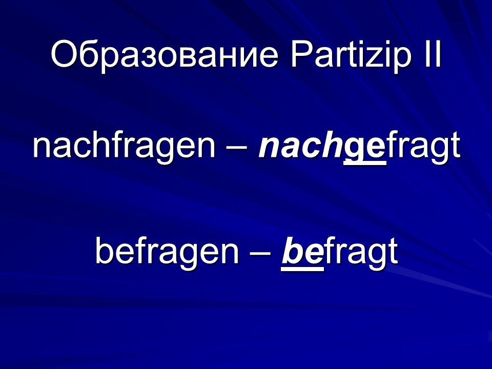 Образование Partizip II nachfragen – nachgefragt befragen – befragt