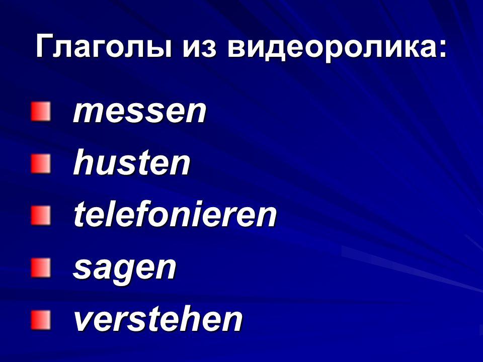 Глаголы из видеоролика: messen messen husten husten telefonieren telefonieren sagen sagen verstehen verstehen