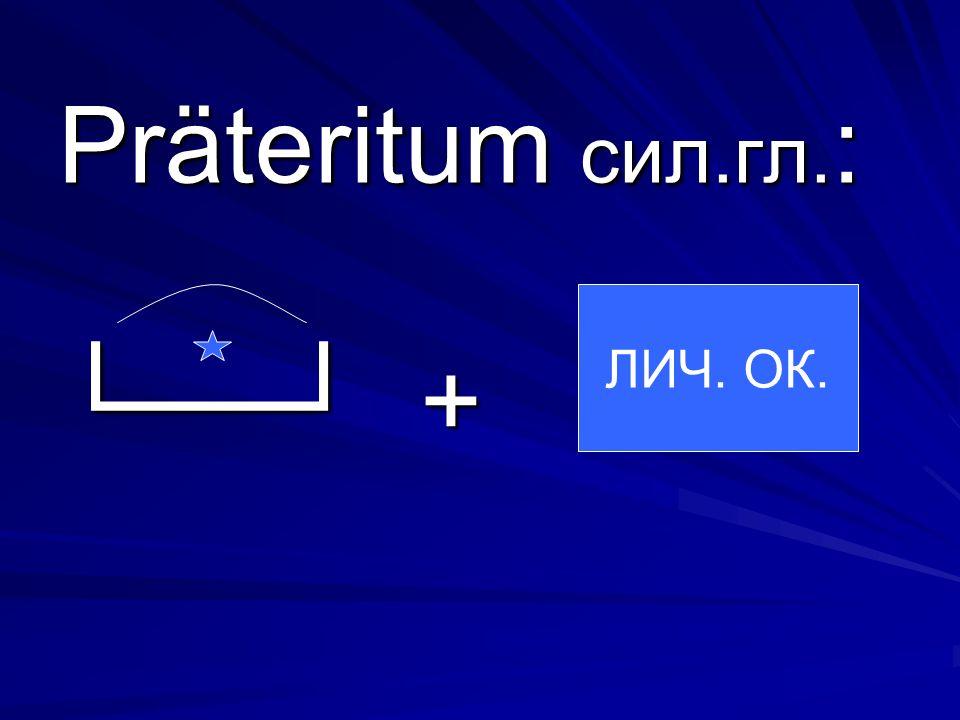 Präteritum сил.гл. : + ЛИЧ. ОК.
