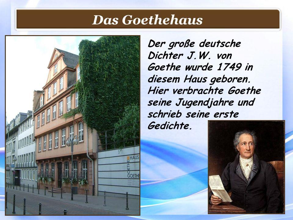 Das Goethehaus Der große deutsche Dichter J.W. von Goethe wurde 1749 in diesem Haus geboren. Hier verbrachte Goethe seine Jugendjahre und schrieb sein