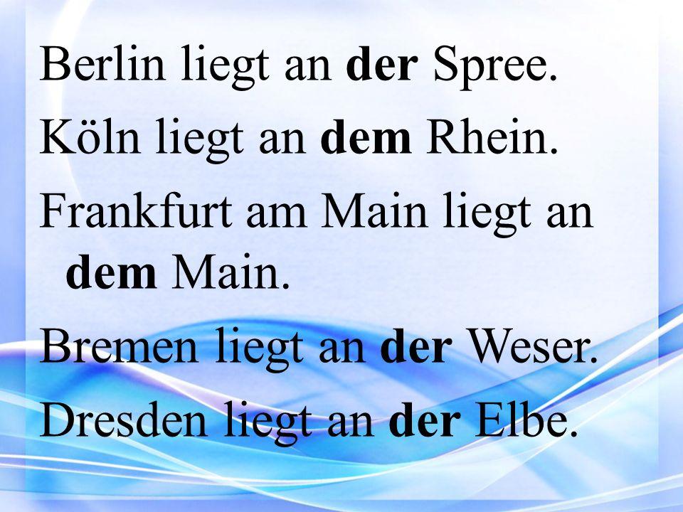 Berlin liegt an der Spree. Köln liegt an dem Rhein. Frankfurt am Main liegt an dem Main. Bremen liegt an der Weser. Dresden liegt an der Elbe.