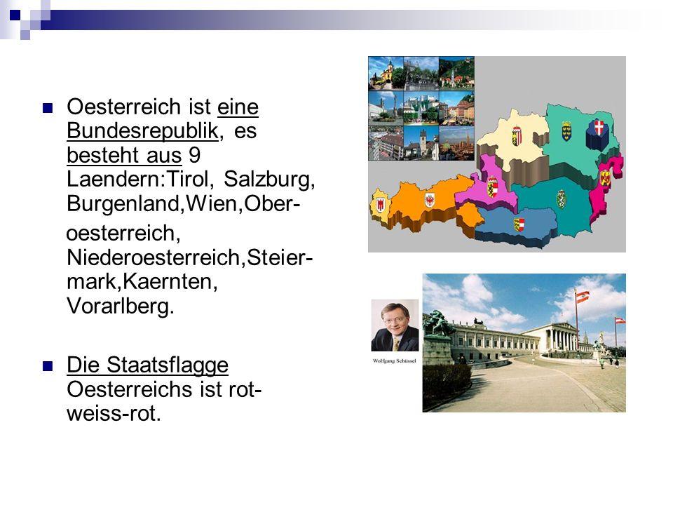 Oesterreich ist eine Bundesrepublik, es besteht aus 9 Laendern:Tirol, Salzburg, Burgenland,Wien,Ober- oesterreich, Niederoesterreich,Steier- mark,Kaer