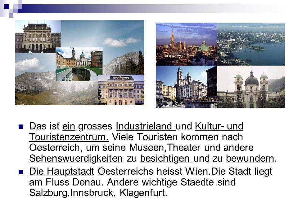 Das ist ein grosses Industrieland und Kultur- und Touristenzentrum. Viele Touristen kommen nach Oesterreich, um seine Museen,Theater und andere Sehens