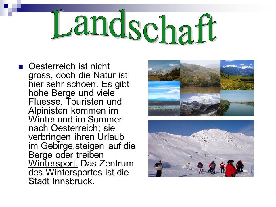 Oesterreich ist nicht gross, doch die Natur ist hier sehr schoen. Es gibt hohe Berge und viele Fluesse. Touristen und Alpinisten kommen im Winter und