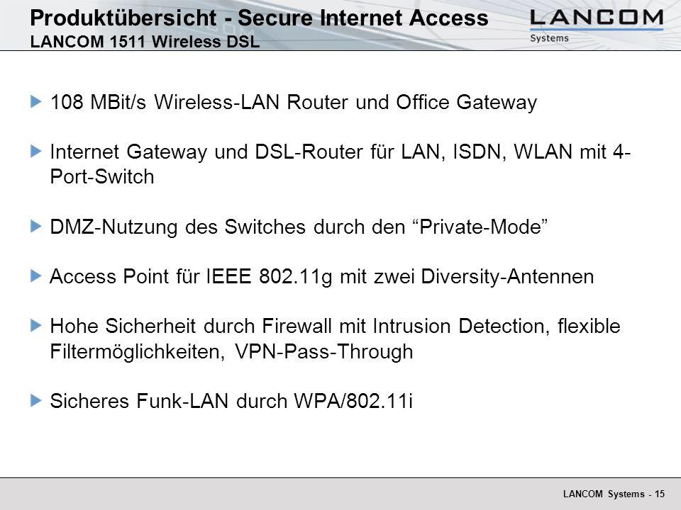 LANCOM Systems - 15 Produktübersicht - Secure Internet Access LANCOM 1511 Wireless DSL 108 MBit/s Wireless-LAN Router und Office Gateway Internet Gateway und DSL-Router für LAN, ISDN, WLAN mit 4- Port-Switch DMZ-Nutzung des Switches durch den Private-Mode Access Point für IEEE 802.11g mit zwei Diversity-Antennen Hohe Sicherheit durch Firewall mit Intrusion Detection, flexible Filtermöglichkeiten, VPN-Pass-Through Sicheres Funk-LAN durch WPA/802.11i