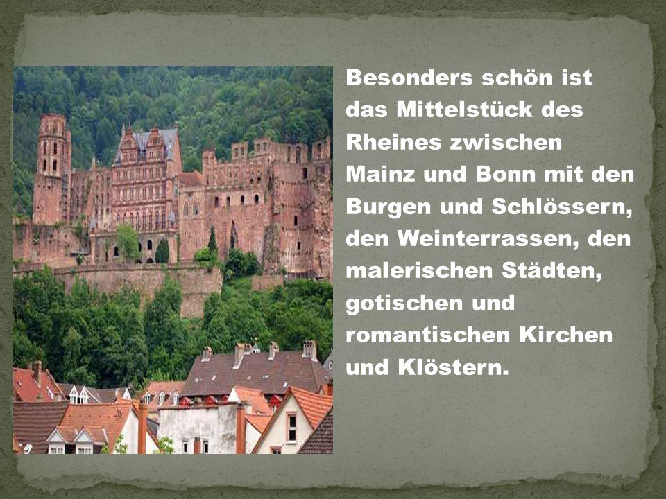 Besonders schön ist das Mittelstück des Rheines zwischen Mainz und Bonn mit den Burgen und Schlössern, den Weinterrassen, den malerischen Städten, gotischen und romantischen Kirchen und Klöstern.
