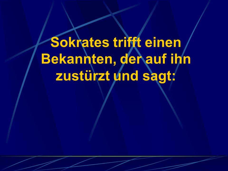 Sokrates trifft einen Bekannten, der auf ihn zustürzt und sagt: