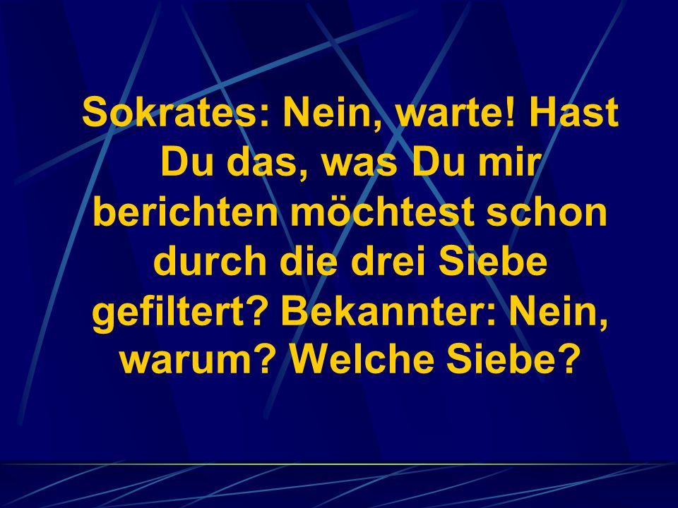 Sokrates: Nein, warte! Hast Du das, was Du mir berichten möchtest schon durch die drei Siebe gefiltert? Bekannter: Nein, warum? Welche Siebe?
