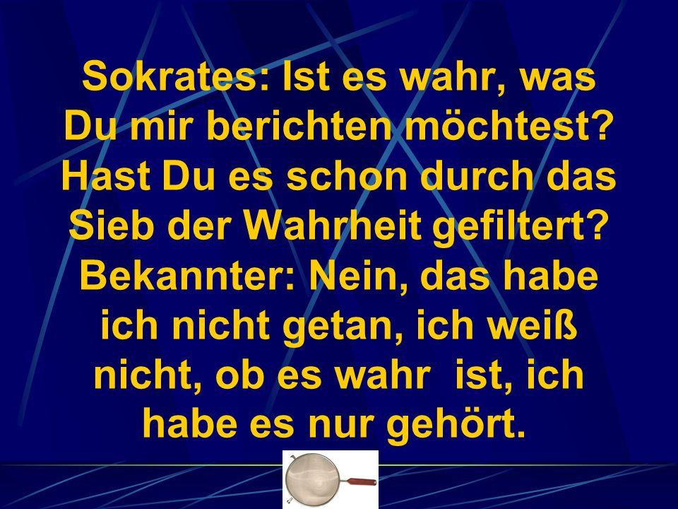 Sokrates: Hast Du es durch das zweite Sieb, das Sieb der Güte hindurch gelassen.