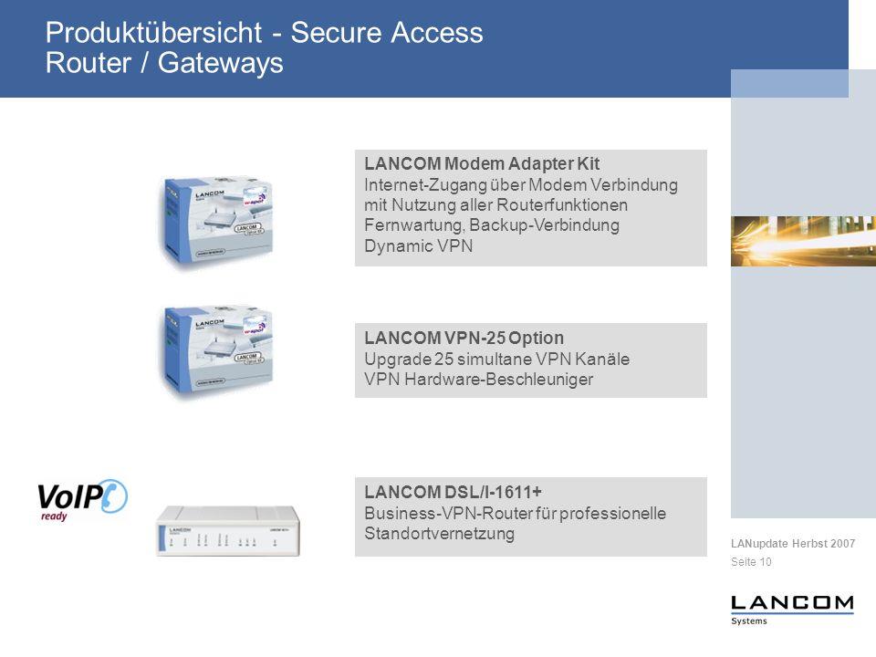 LANupdate Herbst 2007 Seite 10 LANCOM DSL/I-1611+ Business-VPN-Router für professionelle Standortvernetzung LANCOM VPN-25 Option Upgrade 25 simultane VPN Kanäle VPN Hardware-Beschleuniger LANCOM Modem Adapter Kit Internet-Zugang über Modem Verbindung mit Nutzung aller Routerfunktionen Fernwartung, Backup-Verbindung Dynamic VPN Produktübersicht - Secure Access Router / Gateways