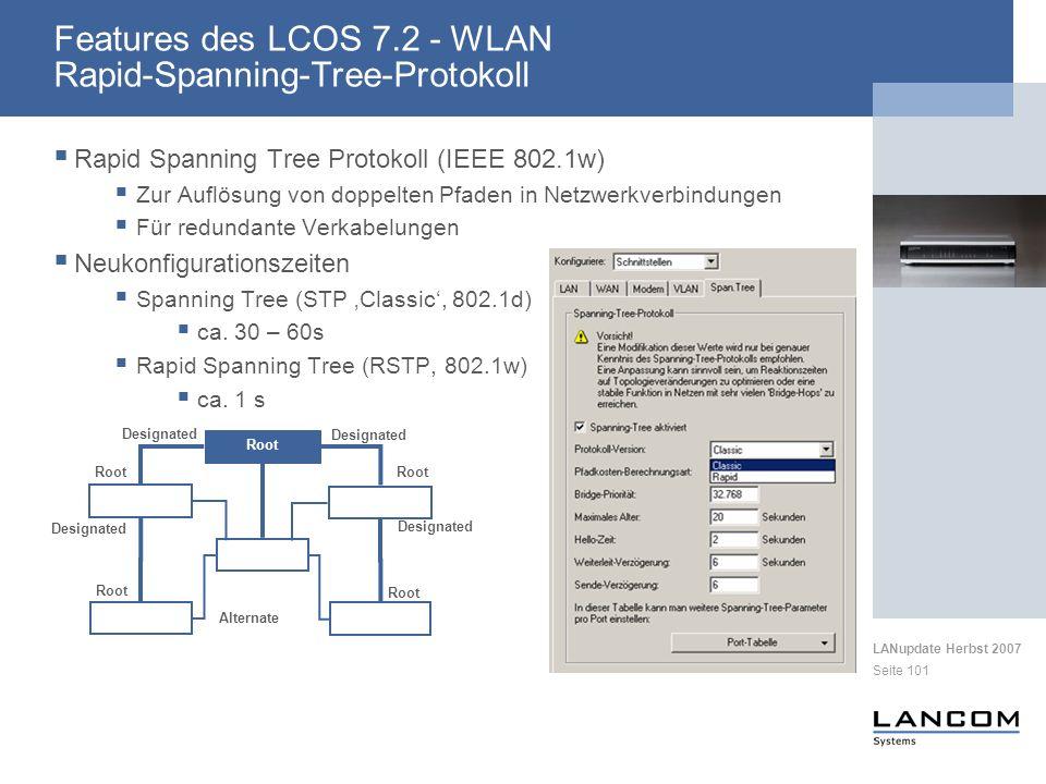 LANupdate Herbst 2007 Seite 101 Rapid Spanning Tree Protokoll (IEEE 802.1w) Zur Auflösung von doppelten Pfaden in Netzwerkverbindungen Für redundante Verkabelungen Neukonfigurationszeiten Spanning Tree (STP Classic, 802.1d) ca.