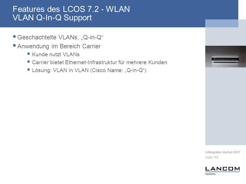 LANupdate Herbst 2007 Seite 102 Geschachtelte VLANs, Q-in-Q Anwendung im Bereich Carrier Kunde nutzt VLANs Carrier bietet Ethernet-Infrastruktur für mehrere Kunden Lösung: VLAN in VLAN (Cisco Name: Q-in-Q) Features des LCOS 7.2 - WLAN VLAN Q-In-Q Support