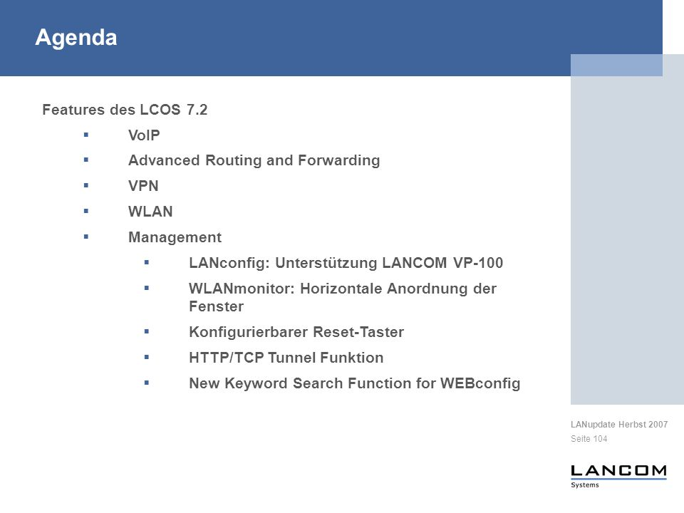 LANupdate Herbst 2007 Seite 104 Features des LCOS 7.2 VoIP Advanced Routing and Forwarding VPN WLAN Management LANconfig: Unterstützung LANCOM VP-100 WLANmonitor: Horizontale Anordnung der Fenster Konfigurierbarer Reset-Taster HTTP/TCP Tunnel Funktion New Keyword Search Function for WEBconfig Agenda