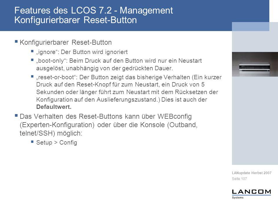 LANupdate Herbst 2007 Seite 107 Konfigurierbarer Reset-Button ignore: Der Button wird ignoriert boot-only: Beim Druck auf den Button wird nur ein Neustart ausgelöst, unabhängig von der gedrückten Dauer.