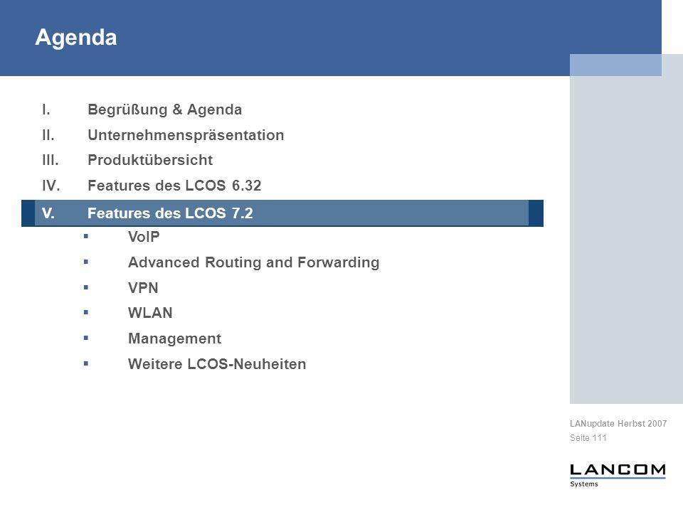 LANupdate Herbst 2007 Seite 111 I.Begrüßung & Agenda II.Unternehmenspräsentation III.Produktübersicht IV.Features des LCOS 6.32 V.Features des LCOS 7.2 VoIP Advanced Routing and Forwarding VPN WLAN Management Weitere LCOS-Neuheiten Agenda V.