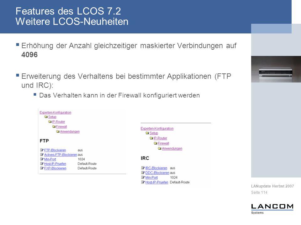 LANupdate Herbst 2007 Seite 114 Erhöhung der Anzahl gleichzeitiger maskierter Verbindungen auf 4096 Erweiterung des Verhaltens bei bestimmter Applikationen (FTP und IRC): Das Verhalten kann in der Firewall konfiguriert werden Features des LCOS 7.2 Weitere LCOS-Neuheiten