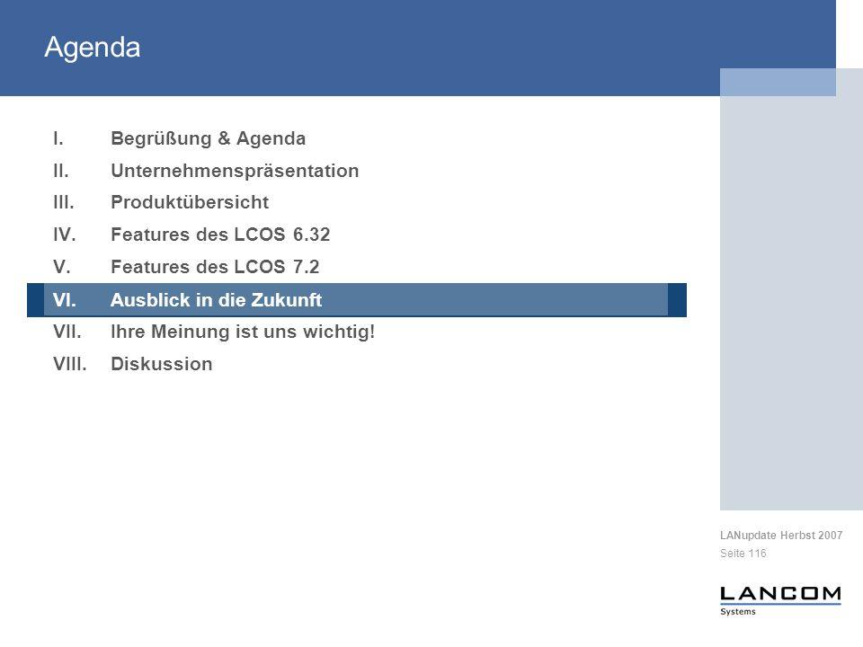 LANupdate Herbst 2007 Seite 116 I.Begrüßung & Agenda II.Unternehmenspräsentation III.Produktübersicht IV.Features des LCOS 6.32 V.Features des LCOS 7.2 VI.Ausblick in die Zukunft VII.Ihre Meinung ist uns wichtig.