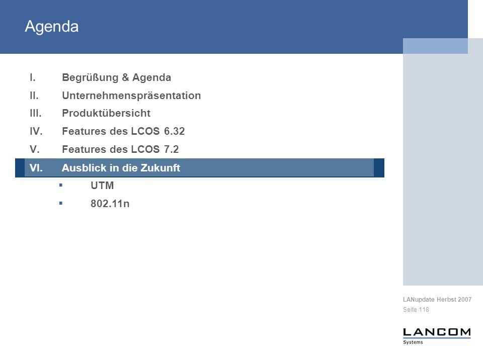 LANupdate Herbst 2007 Seite 118 I.Begrüßung & Agenda II.Unternehmenspräsentation III.Produktübersicht IV.Features des LCOS 6.32 V.Features des LCOS 7.2 VI.Ausblick in die Zukunft UTM 802.11n Agenda VI.Ausblick in die Zukunft