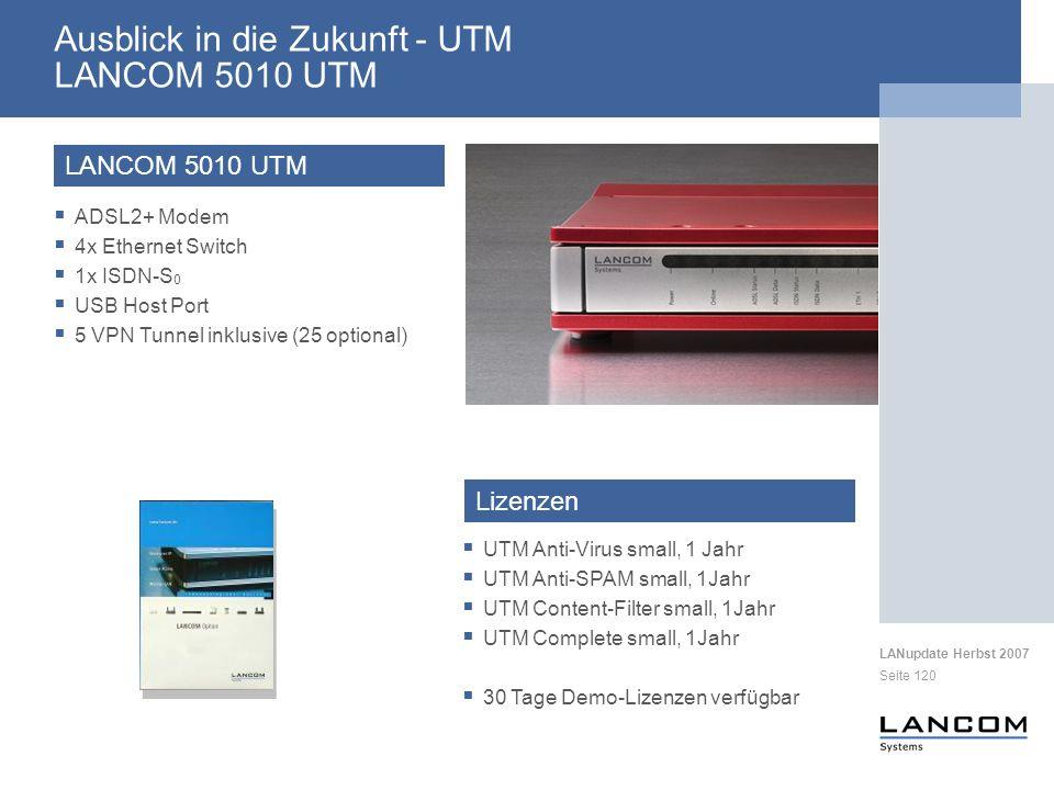 LANupdate Herbst 2007 Seite 120 Ausblick in die Zukunft - UTM LANCOM 5010 UTM LANCOM 5010 UTM ADSL2+ Modem 4x Ethernet Switch 1x ISDN-S 0 USB Host Port 5 VPN Tunnel inklusive (25 optional) UTM Anti-Virus small, 1 Jahr UTM Anti-SPAM small, 1Jahr UTM Content-Filter small, 1Jahr UTM Complete small, 1Jahr 30 Tage Demo-Lizenzen verfügbar Lizenzen