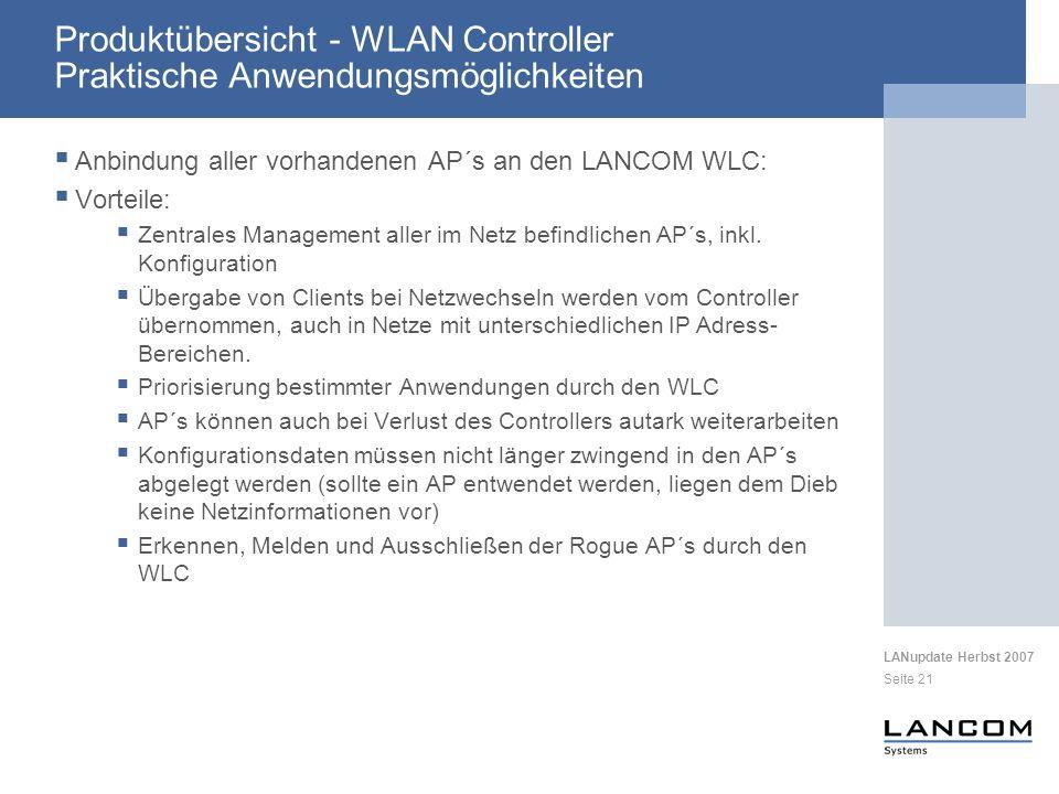 LANupdate Herbst 2007 Seite 21 Produktübersicht - WLAN Controller Praktische Anwendungsmöglichkeiten Anbindung aller vorhandenen AP´s an den LANCOM WLC: Vorteile: Zentrales Management aller im Netz befindlichen AP´s, inkl.