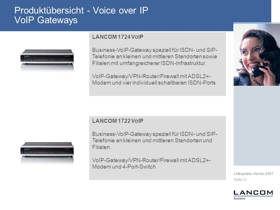 LANupdate Herbst 2007 Seite 33 Produktübersicht - Voice over IP VoIP Gateways LANCOM 1722 VoIP Business-VoIP-Gateway speziell für ISDN- und SIP- Telefonie an kleinen und mittleren Standorten und Filialen.
