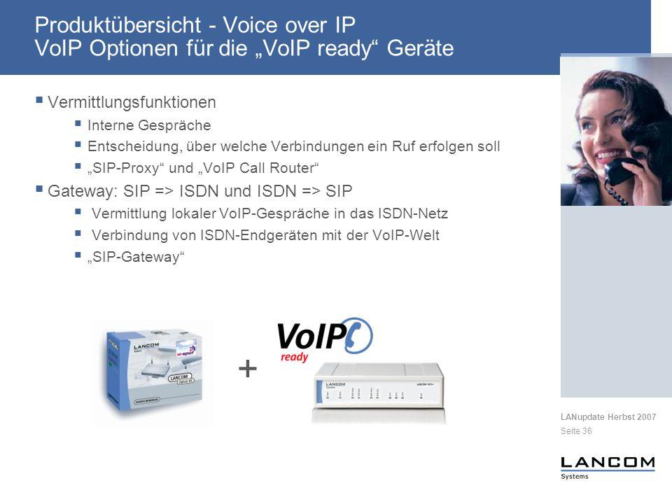 LANupdate Herbst 2007 Seite 36 + Vermittlungsfunktionen Interne Gespräche Entscheidung, über welche Verbindungen ein Ruf erfolgen soll SIP-Proxy und VoIP Call Router Gateway: SIP => ISDN und ISDN => SIP Vermittlung lokaler VoIP-Gespräche in das ISDN-Netz Verbindung von ISDN-Endgeräten mit der VoIP-Welt SIP-Gateway Produktübersicht - Voice over IP VoIP Optionen für die VoIP ready Geräte