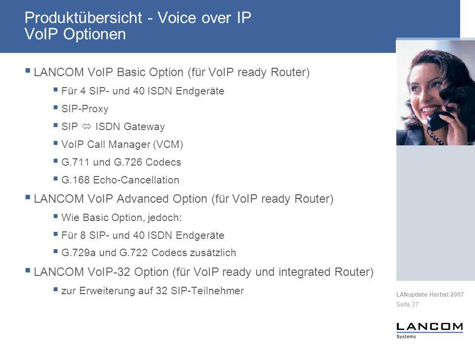 LANupdate Herbst 2007 Seite 37 LANCOM VoIP Basic Option (für VoIP ready Router) Für 4 SIP- und 40 ISDN Endgeräte SIP-Proxy SIP ISDN Gateway VoIP Call Manager (VCM) G.711 und G.726 Codecs G.168 Echo-Cancellation LANCOM VoIP Advanced Option (für VoIP ready Router) Wie Basic Option, jedoch: Für 8 SIP- und 40 ISDN Endgeräte G.729a und G.722 Codecs zusätzlich LANCOM VoIP-32 Option (für VoIP ready und integrated Router) zur Erweiterung auf 32 SIP-Teilnehmer Produktübersicht - Voice over IP VoIP Optionen