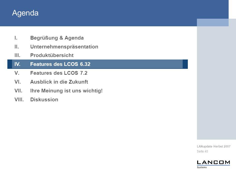 LANupdate Herbst 2007 Seite 40 I.Begrüßung & Agenda II.Unternehmenspräsentation III.Produktübersicht IV.Features des LCOS 6.32 V.Features des LCOS 7.2 VI.Ausblick in die Zukunft VII.Ihre Meinung ist uns wichtig.