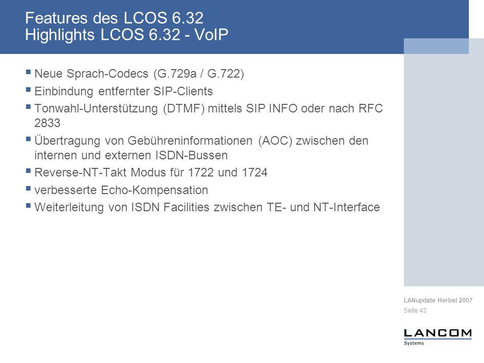 LANupdate Herbst 2007 Seite 43 Features des LCOS 6.32 Highlights LCOS 6.32 - VoIP Neue Sprach-Codecs (G.729a / G.722) Einbindung entfernter SIP-Clients Tonwahl-Unterstützung (DTMF) mittels SIP INFO oder nach RFC 2833 Übertragung von Gebühreninformationen (AOC) zwischen den internen und externen ISDN-Bussen Reverse-NT-Takt Modus für 1722 und 1724 verbesserte Echo-Kompensation Weiterleitung von ISDN Facilities zwischen TE- und NT-Interface