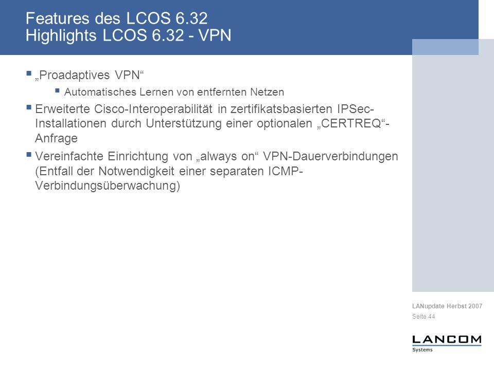 LANupdate Herbst 2007 Seite 44 Features des LCOS 6.32 Highlights LCOS 6.32 - VPN Proadaptives VPN Automatisches Lernen von entfernten Netzen Erweiterte Cisco-Interoperabilität in zertifikatsbasierten IPSec- Installationen durch Unterstützung einer optionalen CERTREQ- Anfrage Vereinfachte Einrichtung von always on VPN-Dauerverbindungen (Entfall der Notwendigkeit einer separaten ICMP- Verbindungsüberwachung)