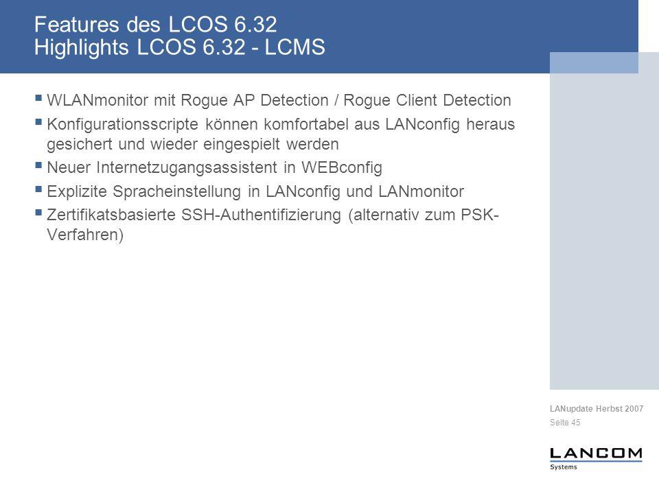 LANupdate Herbst 2007 Seite 45 Features des LCOS 6.32 Highlights LCOS 6.32 - LCMS WLANmonitor mit Rogue AP Detection / Rogue Client Detection Konfigurationsscripte können komfortabel aus LANconfig heraus gesichert und wieder eingespielt werden Neuer Internetzugangsassistent in WEBconfig Explizite Spracheinstellung in LANconfig und LANmonitor Zertifikatsbasierte SSH-Authentifizierung (alternativ zum PSK- Verfahren)