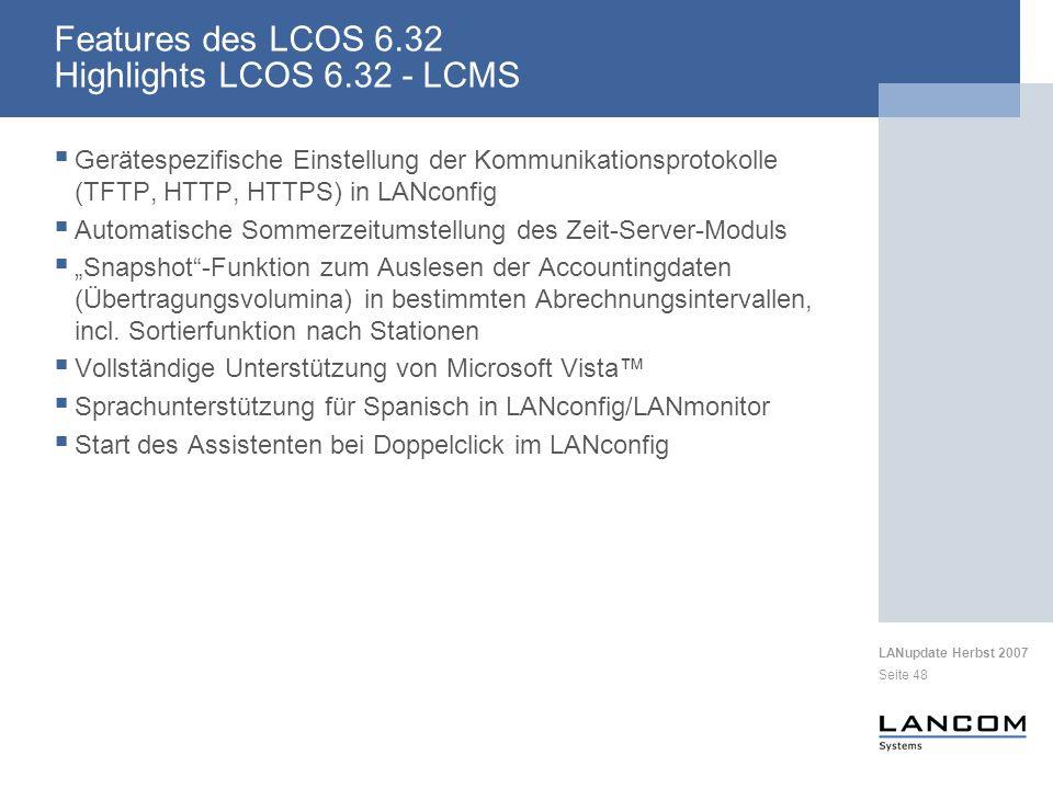 LANupdate Herbst 2007 Seite 48 Features des LCOS 6.32 Highlights LCOS 6.32 - LCMS Gerätespezifische Einstellung der Kommunikationsprotokolle (TFTP, HTTP, HTTPS) in LANconfig Automatische Sommerzeitumstellung des Zeit-Server-Moduls Snapshot-Funktion zum Auslesen der Accountingdaten (Übertragungsvolumina) in bestimmten Abrechnungsintervallen, incl.