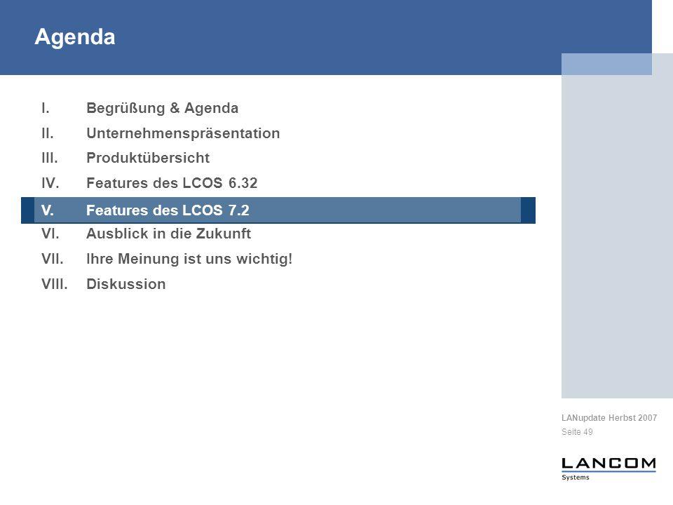 LANupdate Herbst 2007 Seite 49 I.Begrüßung & Agenda II.Unternehmenspräsentation III.Produktübersicht IV.Features des LCOS 6.32 V.Features des LCOS 7.2 VI.Ausblick in die Zukunft VII.Ihre Meinung ist uns wichtig.