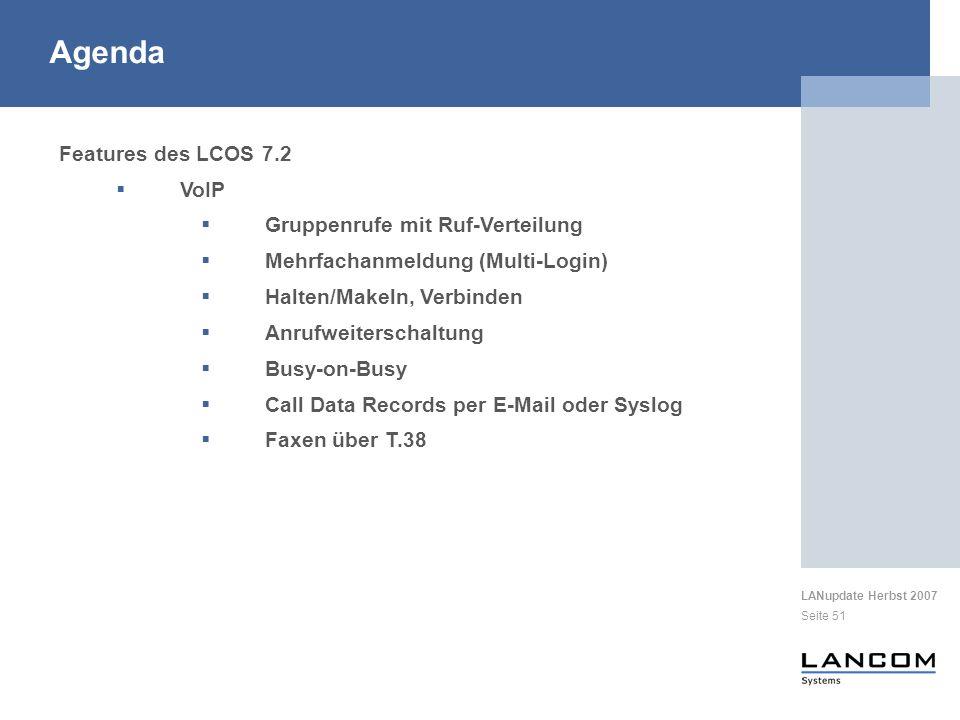 LANupdate Herbst 2007 Seite 51 Features des LCOS 7.2 VoIP Gruppenrufe mit Ruf-Verteilung Mehrfachanmeldung (Multi-Login) Halten/Makeln, Verbinden Anrufweiterschaltung Busy-on-Busy Call Data Records per E-Mail oder Syslog Faxen über T.38 Agenda